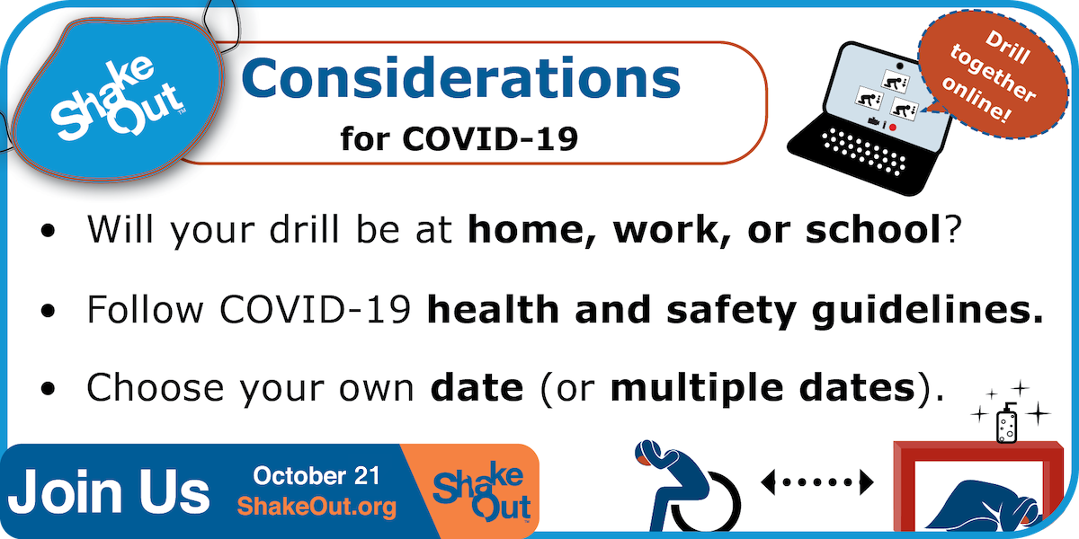 ShakeOut Considerations for COVID-19: where and when will your drill be held? Will you drill together online? If in person, follow health and safety guidelines.